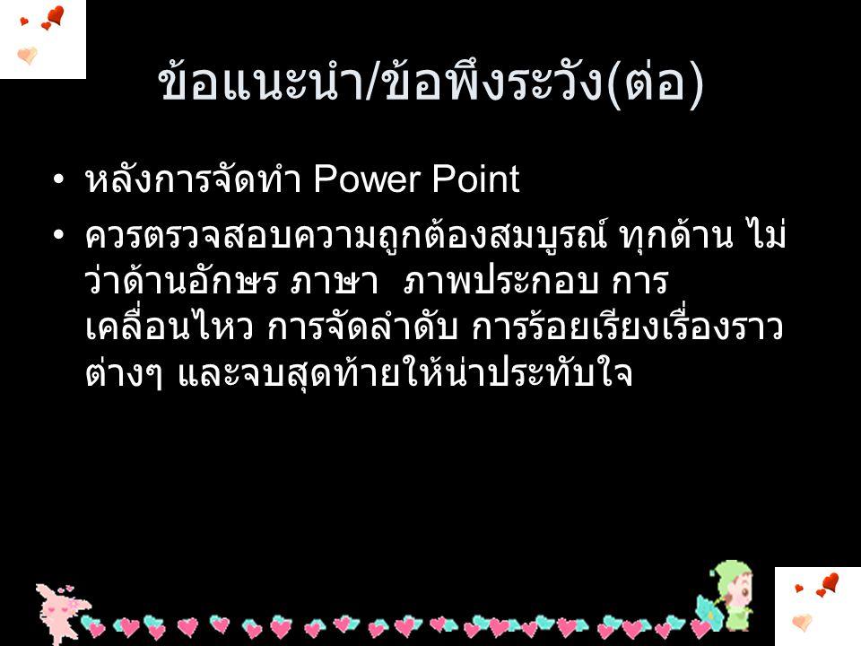 ข้อแนะนำ / ข้อพึงระวัง ก่อนทำ power Point เขียนเค้าโครงเรื่องที่จะทำ ชื่อเรื่อง, เนื้อหา, ดำ ลับขั้นตอนที่จะดำเนินการ และการจัดรูปแบบที่ จะดำเนินการ ( รูปร่างหน้าตาว่าจะให้ Power point ของเราจะออกมารูปแบบใด มีกรอบ มี ภาพประกอบอะไรบ้าง อย่างไร ) กำลังจัดทำ Power Point ด้านอารมณ์ผู้จัดทำต้องแจ่มใจ / บรรยากาศดี / จิต ใจแจ่มร่าเริง ทำให้สนุกและมีความสุขในการทำ ชิ้นงานหรือผลงานก็จะออกมาดีและสวยงาม