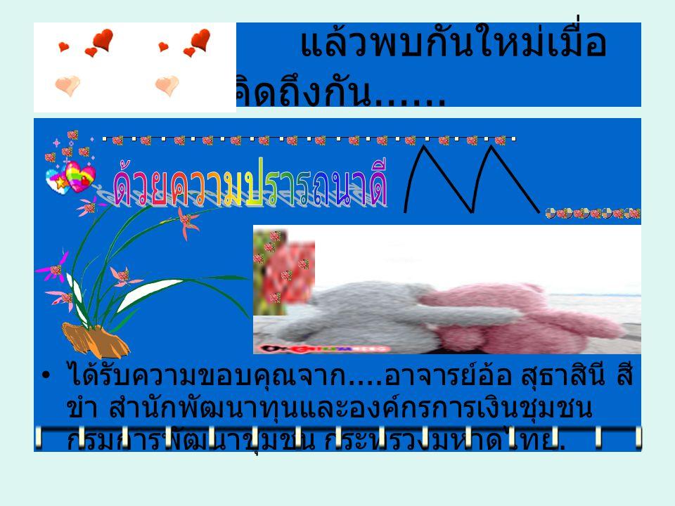 21 ได้รับการขอบคุณจาก................. อาจารย์อ้อ สุธาสินี สีขำ สำนักพัฒนาทุนและองค์กรการเงินชุมชน กรมการพัฒนาชุมชน กระทรวงมหาดไทย.