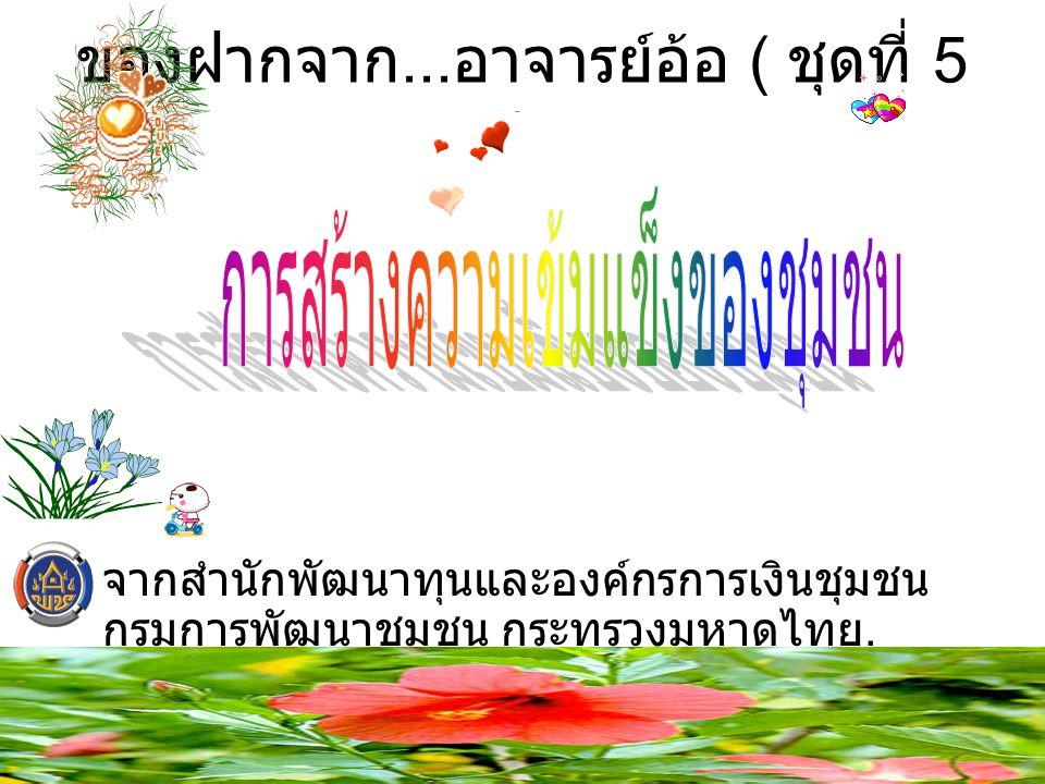 ของฝากจาก... อาจารย์อ้อ ( ชุดที่ 5 ) จากสำนักพัฒนาทุนและองค์กรการเงินชุมชน กรมการพัฒนาชุมชน กระทรวงมหาดไทย.