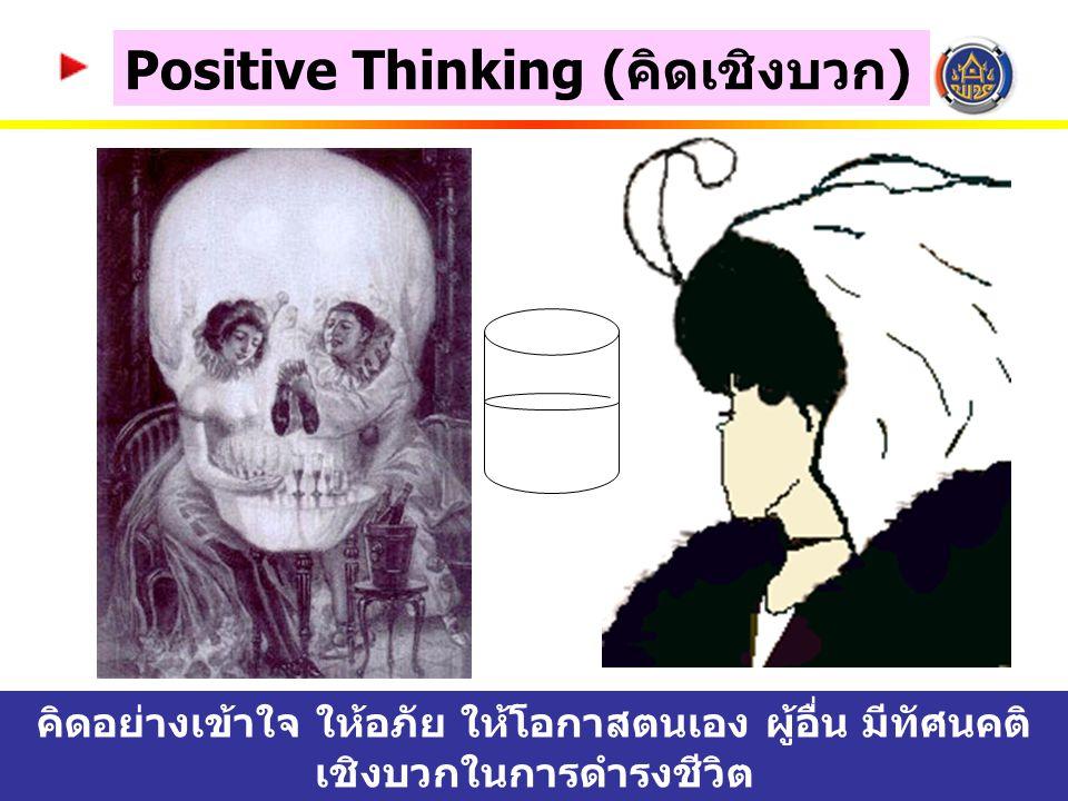 Positive Thinking ( คิดเชิงบวก ) คิดอย่างเข้าใจ ให้อภัย ให้โอกาสตนเอง ผู้อื่น มีทัศนคติ เชิงบวกในการดำรงชีวิต