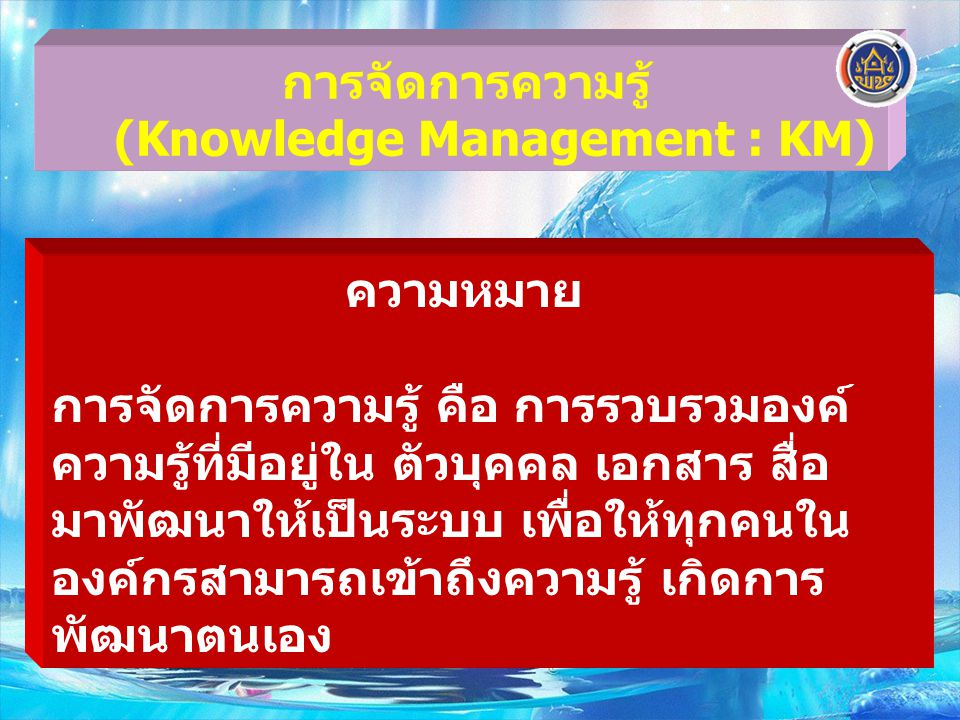 Knowledge Sharing (KS) Knowledge Vision (KV) Knowledge Assets (KA) ส่วนหัว ส่วนตา มองว่ากำลังจะไปทางไหน ต้องตอบได้ว่า ทำ KM ไปเพื่ออะไร ส่วนกลางลำตัว ส่วนที่เป็น หัวใจ ให้ความสำคัญกับการแลกเปลี่ยนเรียนรู้ ช่วยเหลือ เกื้อกูลซึ่งกันและกัน (Share & Learn) ส่วนหาง สร้างคลังความรู้ เชื่อมโยงเครือข่าย ประยุกต์ใช้ ICT สะบัดหาง สร้างพลังจาก CoPs TUNA Model