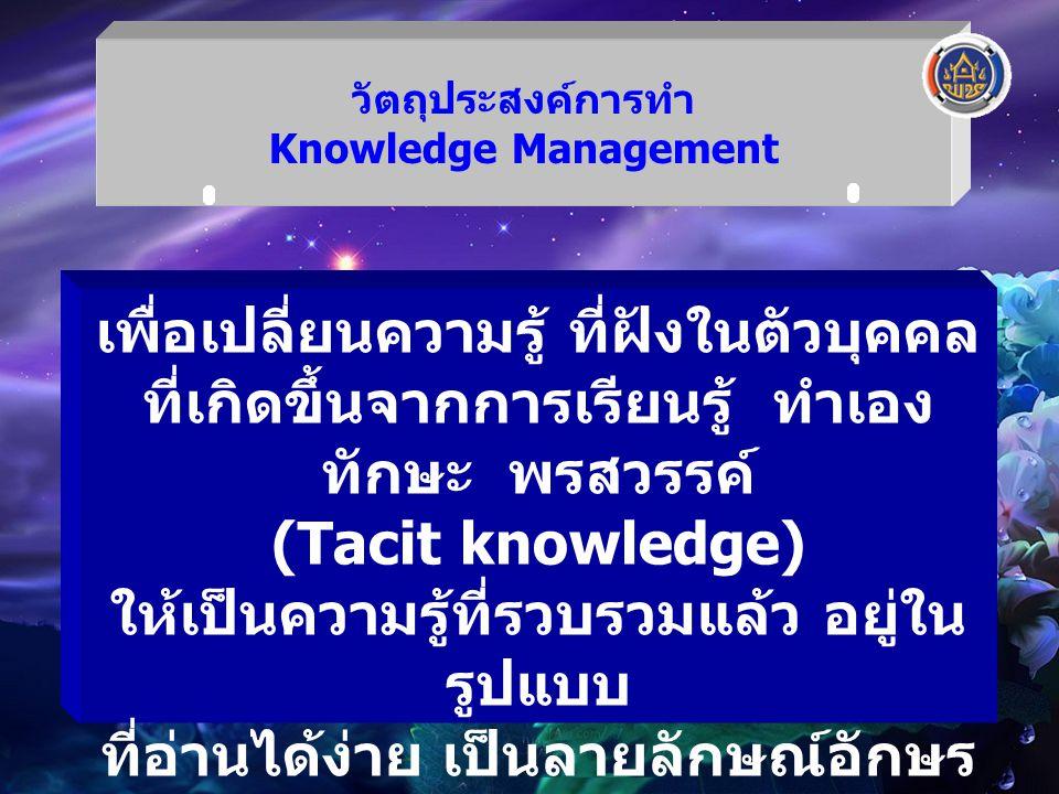 วัตถุประสงค์การทำ Knowledge Management เพื่อเปลี่ยนความรู้ ที่ฝังในตัวบุคคล ที่เกิดขึ้นจากการเรียนรู้ ทำเอง ทักษะ พรสวรรค์ (Tacit knowledge) ให้เป็นคว
