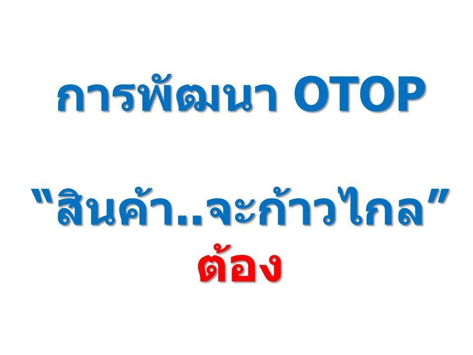 """การพัฒนา OTOP """"สินค้า..จะก้าวไกล"""" ต้อง"""