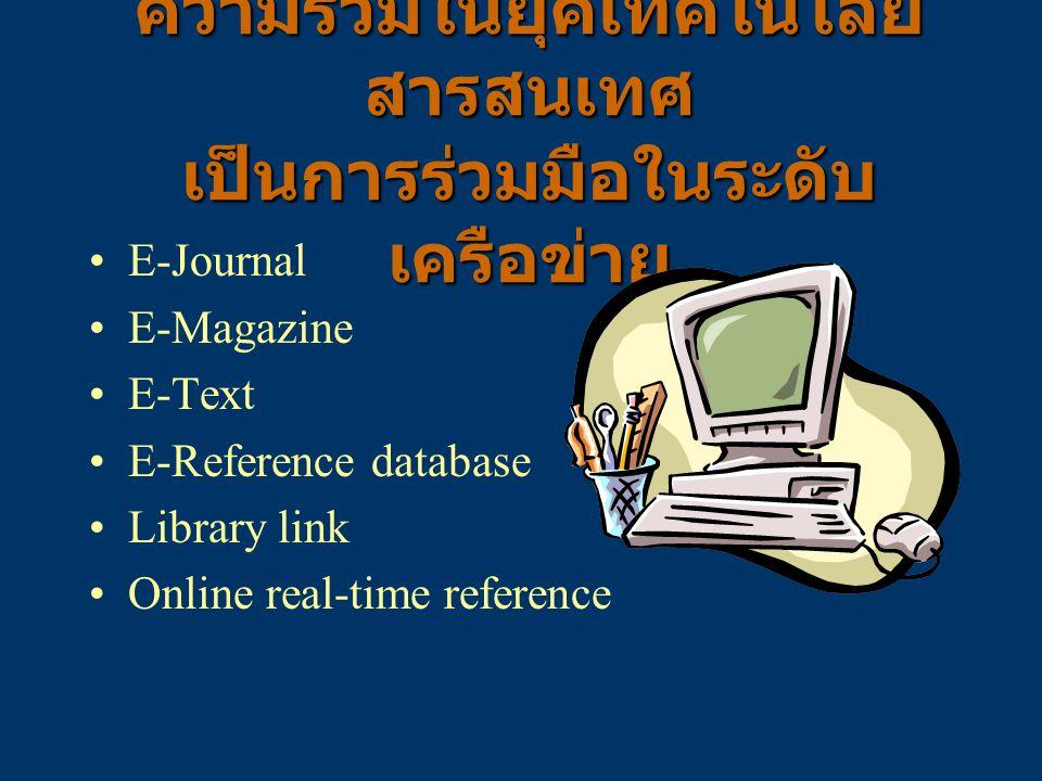 ความร่วมในยุคเทคโนโลยี สารสนเทศ เป็นการร่วมมือในระดับ เครือข่าย E-Journal E-Magazine E-Text E-Reference database Library link Online real-time referen
