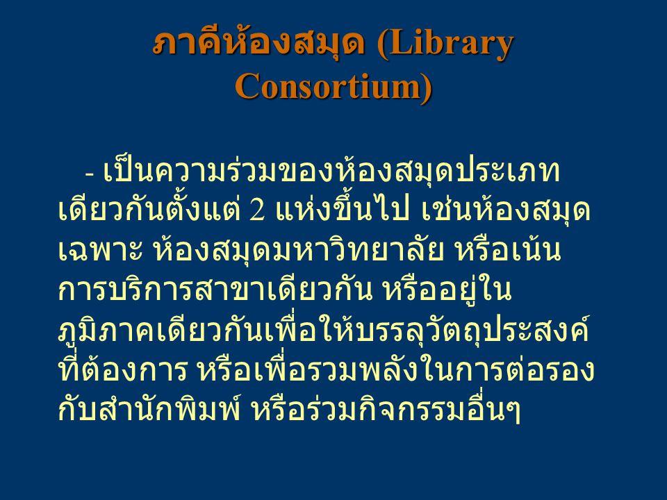 ภาคีห้องสมุด (Library Consortium) - เป็นความร่วมของห้องสมุดประเภท เดียวกันตั้งแต่ 2 แห่งขึ้นไป เช่นห้องสมุด เฉพาะ ห้องสมุดมหาวิทยาลัย หรือเน้น การบริก