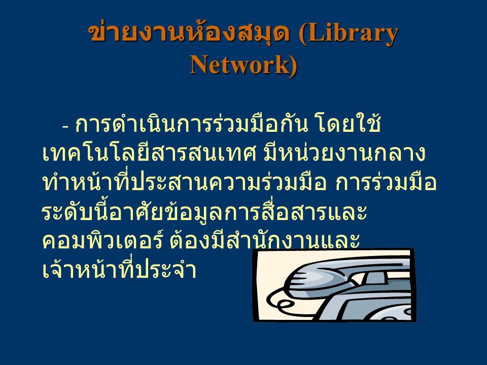 ข่ายงานห้องสมุด (Library Network) - การดำเนินการร่วมมือกัน โดยใช้ เทคโนโลยีสารสนเทศ มีหน่วยงานกลาง ทำหน้าที่ประสานความร่วมมือ การร่วมมือ ระดับนี้อาศัย