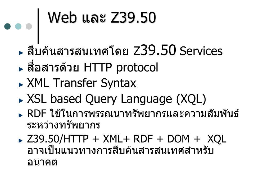 Web และ Z39.50 สืบค้นสารสนเทศโดย Z 39.50 Services สื่อสารด้วย HTTP protocol XML Transfer Syntax XSL based Query Language (XQL) RDF ใช้ในการพรรณนาทรัพย