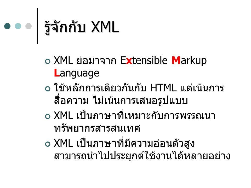 รู้จักกับ XML XML ย่อมาจาก Extensible Markup Language ใช้หลักการเดียวกันกับ HTML แต่เน้นการ สื่อความ ไม่เน้นการเสนอรูปแบบ XML เป็นภาษาที่เหมาะกับการพร