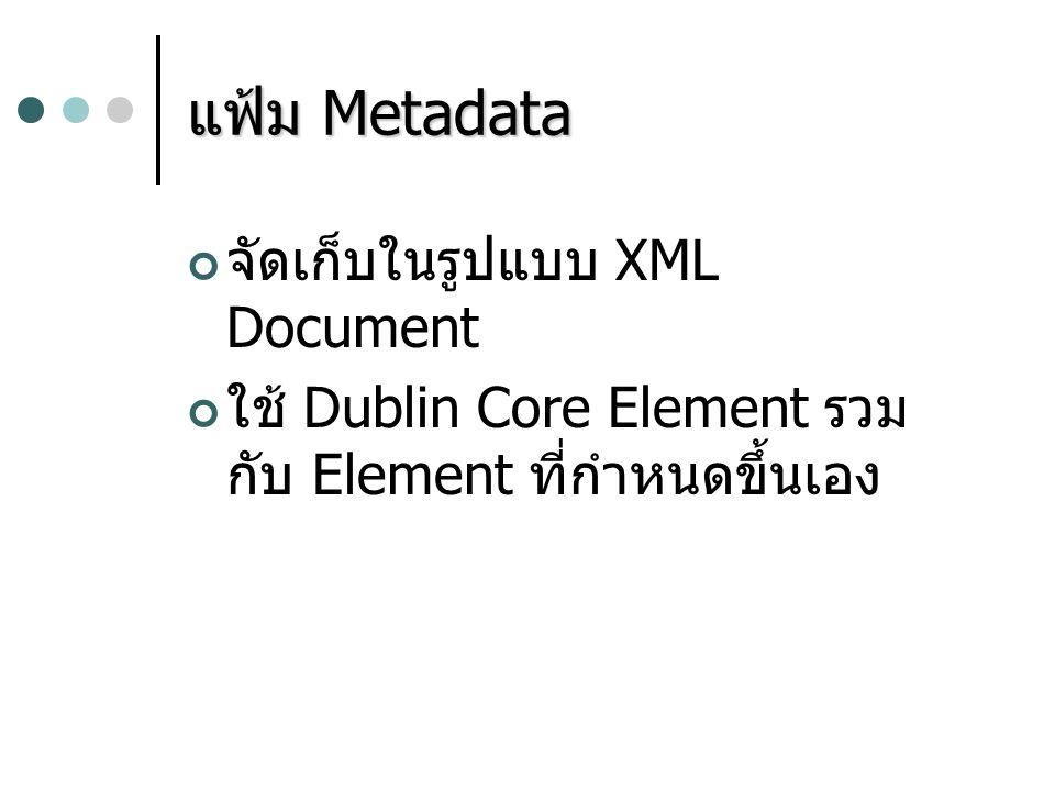 แฟ้ม Metadata จัดเก็บในรูปแบบ XML Document ใช้ Dublin Core Element รวม กับ Element ที่กำหนดขึ้นเอง