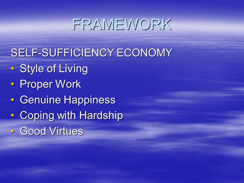 FRAMEWORK SELF-SUFFICIENCY ECONOMY Style of LivingStyle of Living Proper WorkProper Work Genuine HappinessGenuine Happiness Coping with HardshipCoping