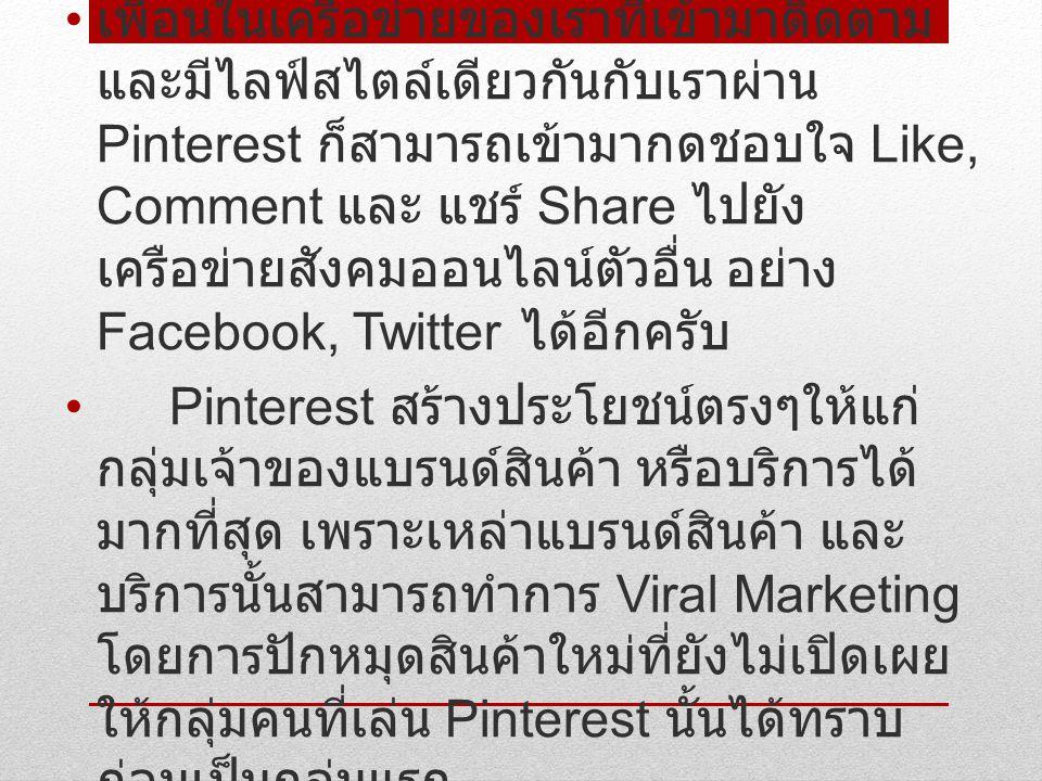 อีกทั้งยังสามารถนำมาโชว์เป็นคอลเล็คชัน แบบเต็มแบบโชว์รายสินค้าผ่าน Pinterest กันเลยก็ยังได้ สำหรับตอนนี้หากใครที่มี บัญชี Pinterest แล้วนั้นจะพบว่าแบรนด์ สินค้าแบรนด์เนมพวกกระเป๋าสำหรับ สุภาพสตรีเช่น Gucci, Prada, Louis นั้น ได้เข้ามาทำการตลาดผ่าน Pinterest ไป แล้ว