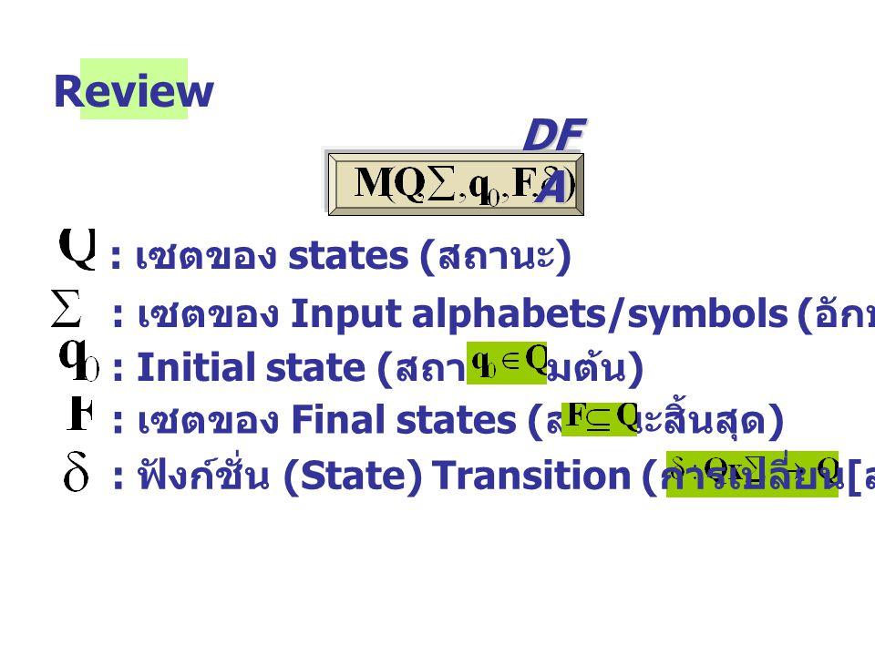 Review : เซตของ states ( สถานะ ) : เซตของ Input alphabets/symbols ( อักษร / สัญลักษณ์ รับเข้า ) : Initial state ( สถานะเริ่มต้น ) : เซตของ Final states ( สถานะสิ้นสุด ) : ฟังก์ชั่น (State) Transition ( การเปลี่ยน [ สถานะ ]) DF A