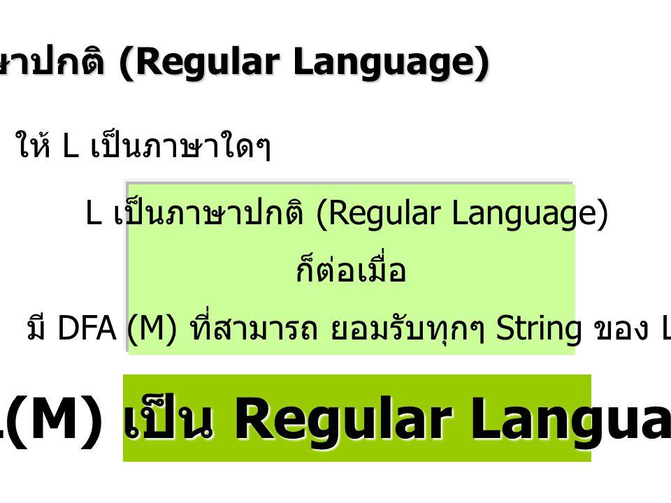 ภาษาปกติ (Regular Language) L เป็นภาษาปกติ (Regular Language) ก็ต่อเมื่อ มี DFA (M) ที่สามารถ ยอมรับทุกๆ String ของ L ให้ L เป็นภาษาใดๆ L(M) เป็น Regular Language