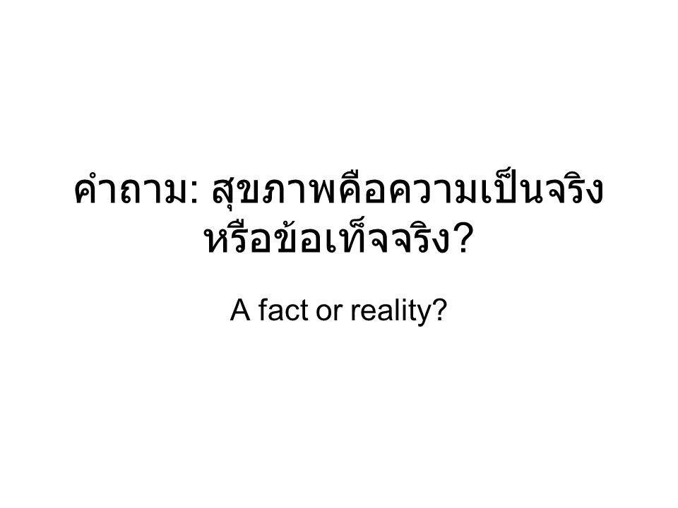 คำถาม : สุขภาพคือความเป็นจริง หรือข้อเท็จจริง ? A fact or reality?