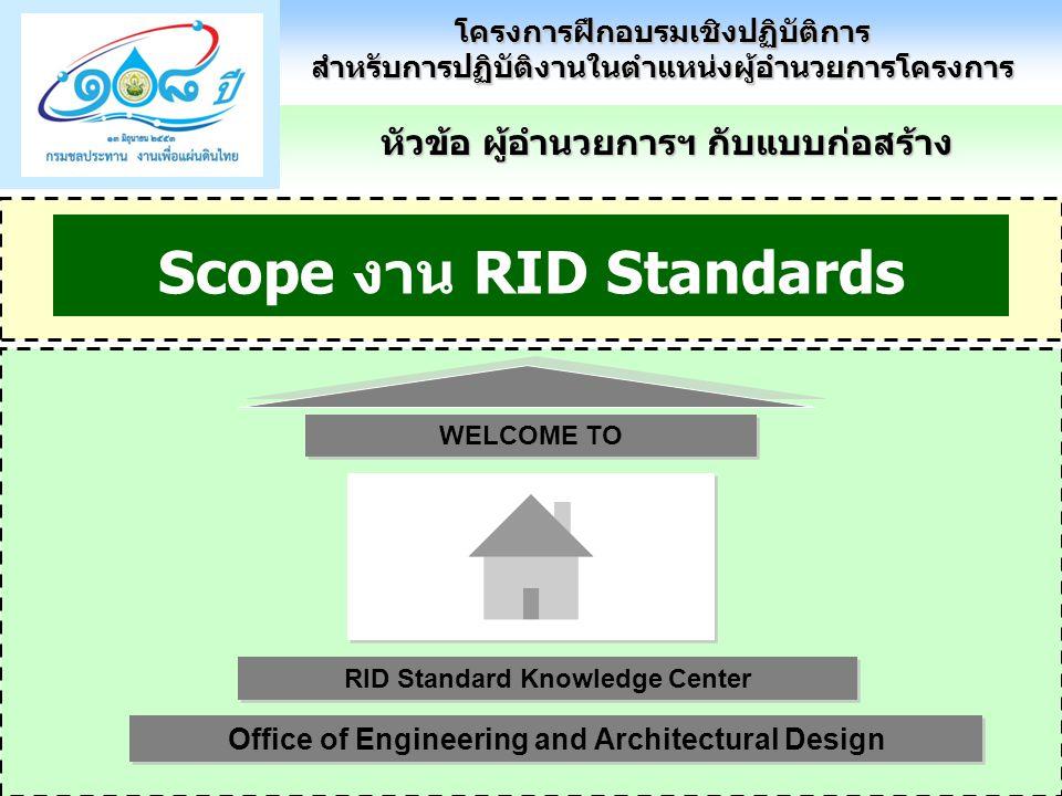 หัวข้อ ผู้อำนวยการฯ กับแบบก่อสร้าง โครงการฝึกอบรมเชิงปฏิบัติการสำหรับการปฏิบัติงานในตำแหน่งผู้อำนวยการโครงการ Scope งาน RID Standards RID Standard Knowledge Center Office of Engineering and Architectural Design WELCOME TO