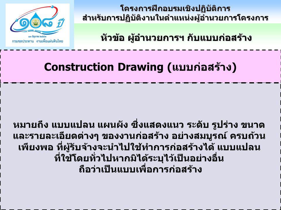 Construction Drawing (แบบก่อสร้าง) หมายถึง แบบแปลน แผนผัง ซึ่งแสดงแนว ระดับ รูปร่าง ขนาด และรายละเอียดต่างๆ ของงานก่อสร้าง อย่างสมบูรณ์ ครบถ้วน เพียงพอ ที่ผู้รับจ้างจะนำไปใช้ทำการก่อสร้างได้ แบบแปลน ที่ใช้โดยทั่วไปหากมิได้ระบุไว้เป็นอย่างอื่น ถือว่าเป็นแบบเพื่อการก่อสร้าง หัวข้อ ผู้อำนวยการฯ กับแบบก่อสร้าง โครงการฝึกอบรมเชิงปฏิบัติการสำหรับการปฏิบัติงานในตำแหน่งผู้อำนวยการโครงการ