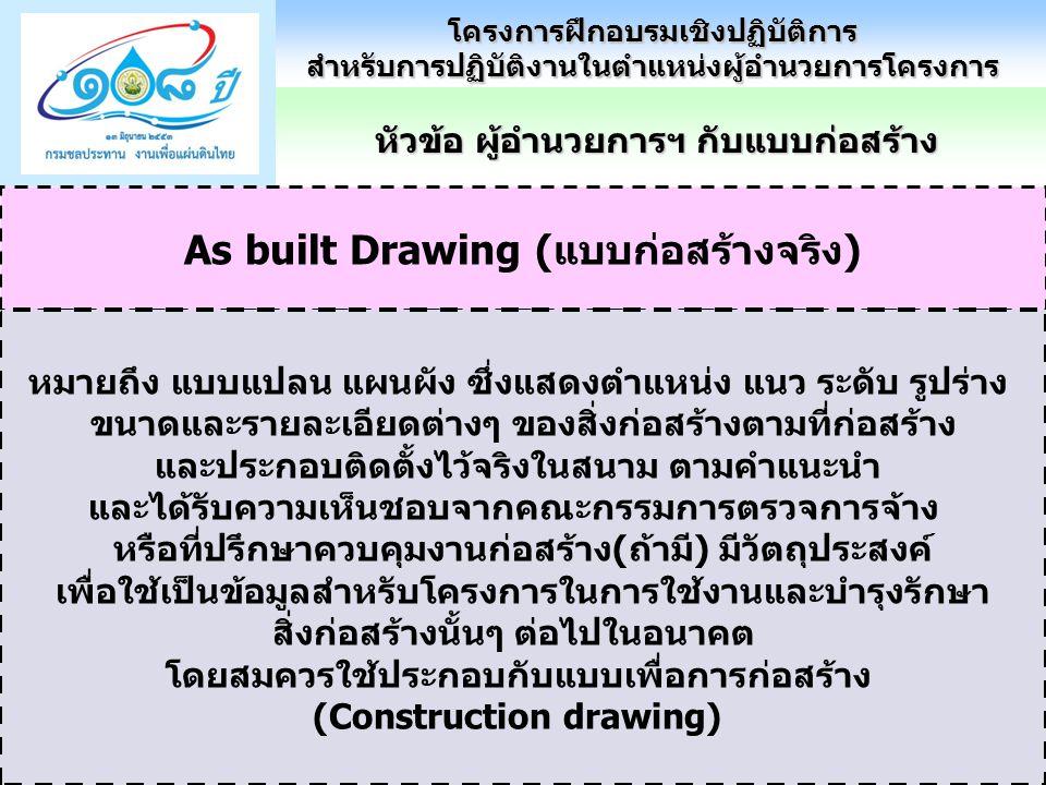 As built Drawing (แบบก่อสร้างจริง) หมายถึง แบบแปลน แผนผัง ซึ่งแสดงตำแหน่ง แนว ระดับ รูปร่าง ขนาดและรายละเอียดต่างๆ ของสิ่งก่อสร้างตามที่ก่อสร้าง และประกอบติดตั้งไว้จริงในสนาม ตามคำแนะนำ และได้รับความเห็นชอบจากคณะกรรมการตรวจการจ้าง หรือที่ปรึกษาควบคุมงานก่อสร้าง(ถ้ามี) มีวัตถุประสงค์ เพื่อใช้เป็นข้อมูลสำหรับโครงการในการใช้งานและบำรุงรักษา สิ่งก่อสร้างนั้นๆ ต่อไปในอนาคต โดยสมควรใช้ประกอบกับแบบเพื่อการก่อสร้าง (Construction drawing) หัวข้อ ผู้อำนวยการฯ กับแบบก่อสร้าง โครงการฝึกอบรมเชิงปฏิบัติการสำหรับการปฏิบัติงานในตำแหน่งผู้อำนวยการโครงการ