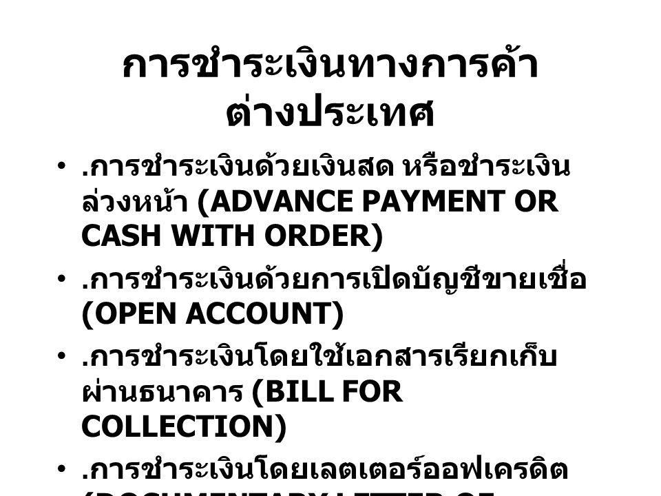 การชำระเงินทางการค้า ต่างประเทศ. การชำระเงินด้วยเงินสด หรือชำระเงิน ล่วงหน้า (ADVANCE PAYMENT OR CASH WITH ORDER). การชำระเงินด้วยการเปิดบัญชีขายเชื่อ