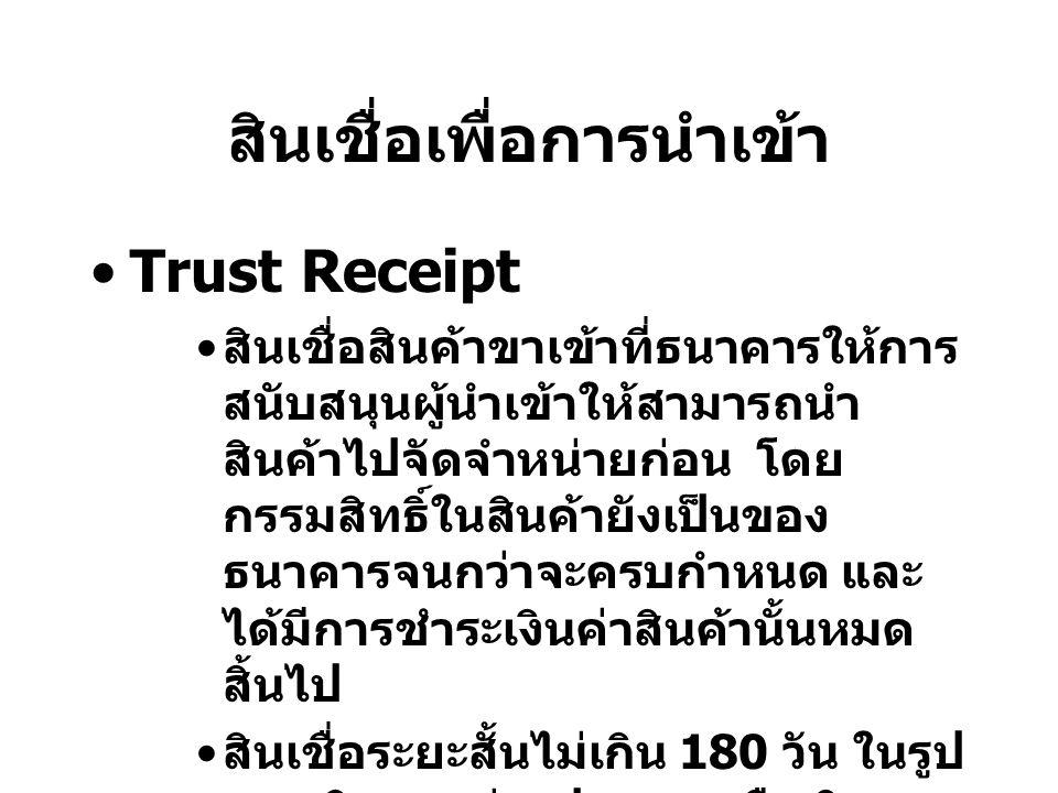 สินเชื่อเพื่อการนำเข้า Trust Receipt สินเชื่อสินค้าขาเข้าที่ธนาคารให้การ สนับสนุนผู้นำเข้าให้สามารถนำ สินค้าไปจัดจำหน่ายก่อน โดย กรรมสิทธิ์ในสินค้ายัง