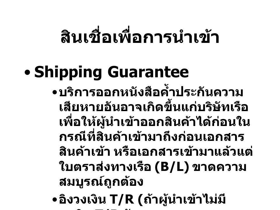 สินเชื่อเพื่อการนำเข้า Shipping Guarantee บริการออกหนังสือค้ำประกันความ เสียหายอันอาจเกิดขึ้นแก่บริษัทเรือ เพื่อให้ผู้นำเข้าออกสินค้าได้ก่อนใน กรณีที่