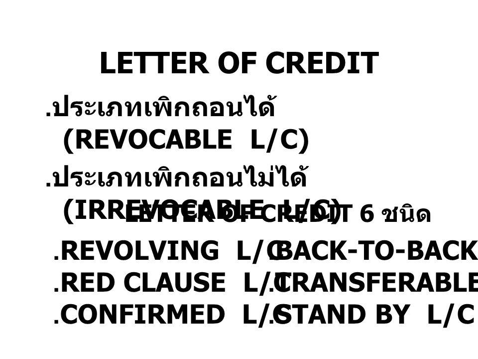 LETTER OF CREDIT. ประเภทเพิกถอนได้ (REVOCABLE L/C). ประเภทเพิกถอนไม่ได้ (IRREVOCABLE L/C).REVOLVING L/C.RED CLAUSE L/C.CONFIRMED L/C.BACK-TO-BACK L/C.