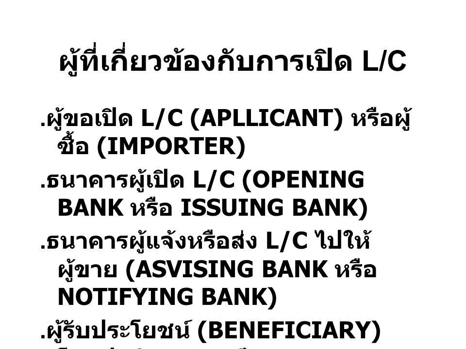 ผู้ที่เกี่ยวข้องกับการเปิด L/C. ผู้ขอเปิด L/C (APLLICANT) หรือผู้ ซื้อ (IMPORTER). ธนาคารผู้เปิด L/C (OPENING BANK หรือ ISSUING BANK). ธนาคารผู้แจ้งหร