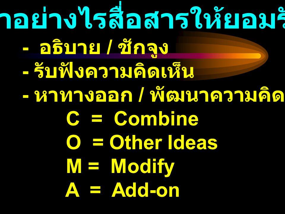 - อธิบาย / ชักจูง - รับฟังความคิดเห็น - หาทางออก / พัฒนาความคิด C = Combine O = Other Ideas M = Modify A = Add-on ทำอย่างไรสื่อสารให้ยอมรับ
