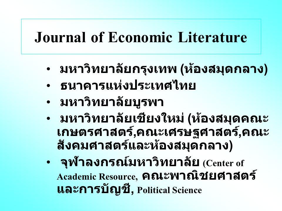 Journal of Economic Literature มหาวิทยาลัยกรุงเทพ ( ห้องสมุดกลาง ) ธนาคารแห่งประเทศไทย มหาวิทยาลัยบูรพา มหาวิทยาลัยเชียงใหม่ ( ห้องสมุดคณะ เกษตรศาสตร์, คณะเศรษฐศาสตร์, คณะ สังคมศาสตร์และห้องสมุดกลาง ) จุฬาลงกรณ์มหาวิทยาลัย (Center of Academic Resource, คณะพาณิชยศาสตร์ และการบัญชี, Political Science