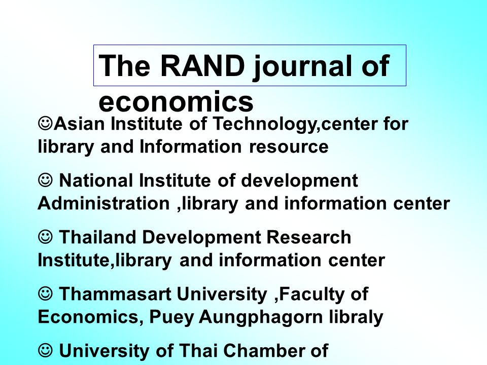 The RAND journal of economics Asian Institute of Technology,center for library and Information resource National Institute of development Administration,library and information center Thailand Development Research Institute,library and information center Thammasart University,Faculty of Economics, Puey Aungphagorn libraly University of Thai Chamber of Commerce,central library
