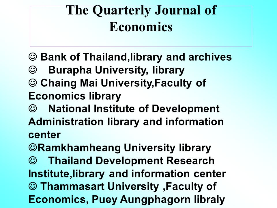 The Quarterly Journal of Economics Bank of Thailand,library and archives Burapha University, library Chaing Mai University,Faculty of Economics library National Institute of Development Administration library and information center Ramkhamheang University library Thailand Development Research Institute,library and information center Thammasart University,Faculty of Economics, Puey Aungphagorn libraly University of Thai Chamber of Commerce,central library