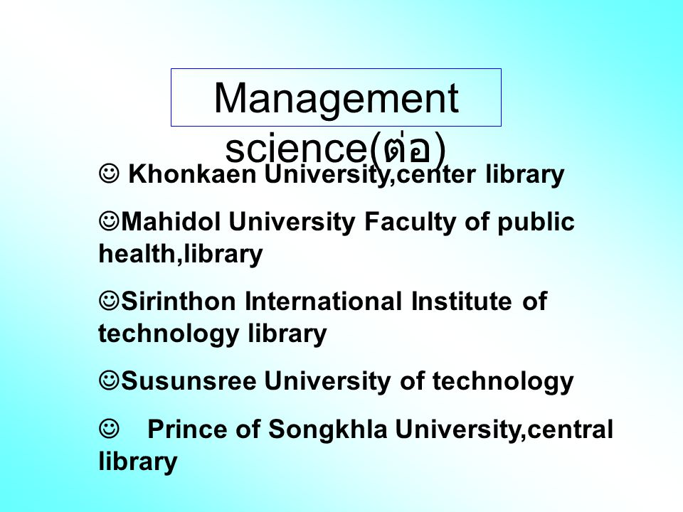 Management science( ต่อ ) Khonkaen University,center library Mahidol University Faculty of public health,library Sirinthon International Institute of technology library Susunsree University of technology Prince of Songkhla University,central library