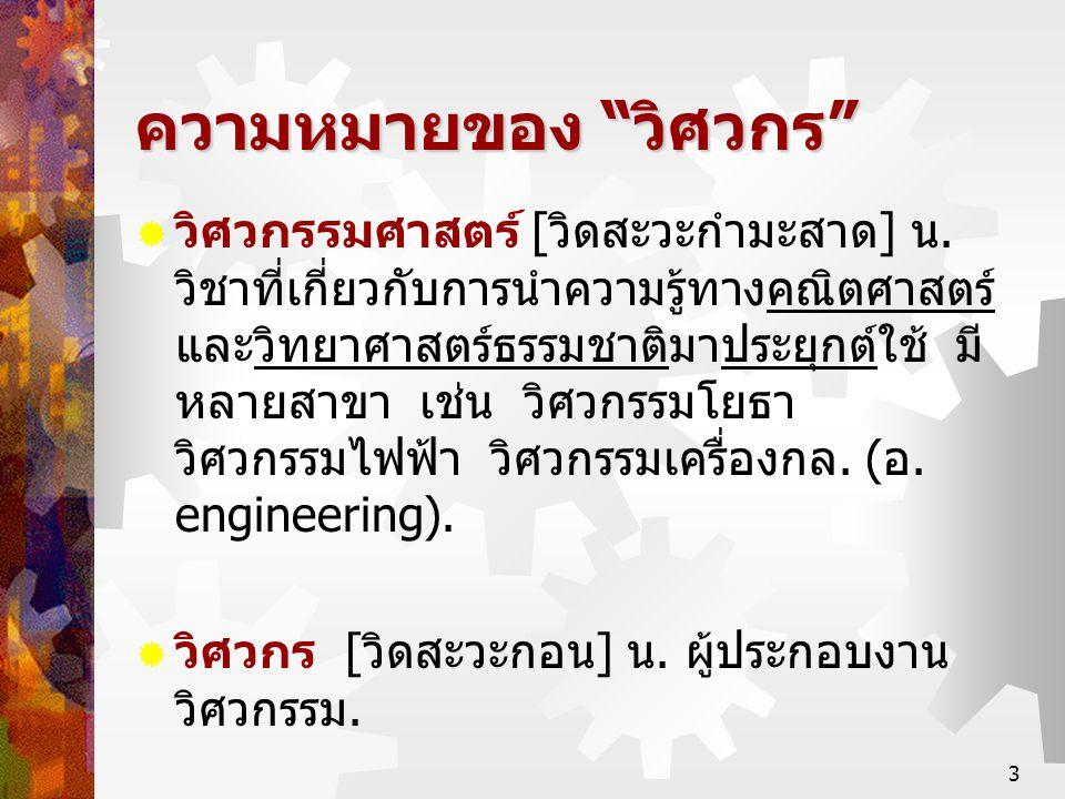 """3 ความหมายของ """" วิศวกร """"  วิศวกรรมศาสตร์ [ วิดสะวะกำมะสาด ] น. วิชาที่เกี่ยวกับการนำความรู้ทางคณิตศาสตร์ และวิทยาศาสตร์ธรรมชาติมาประยุกต์ใช้ มี หลายส"""