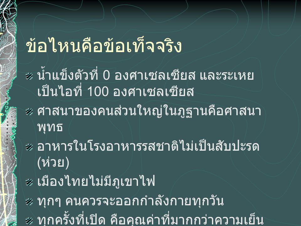 ข้อไหนคือข้อเท็จจริง น้ำแข็งตัวที่ 0 องศาเซลเซียส และระเหย เป็นไอที่ 100 องศาเซลเซียส ศาสนาของคนส่วนใหญ่ในภูฐานคือศาสนา พุทธ อาหารในโรงอาหารรสชาติไม่เป็นสับปะรด ( ห่วย ) เมืองไทยไม่มีภูเขาไฟ ทุกๆ คนควรจะออกกำลังกายทุกวัน ทุกครั้งที่เปิด คือคุณค่าที่มากกว่าความเย็น ( แอร์มิตซูบิชิ )