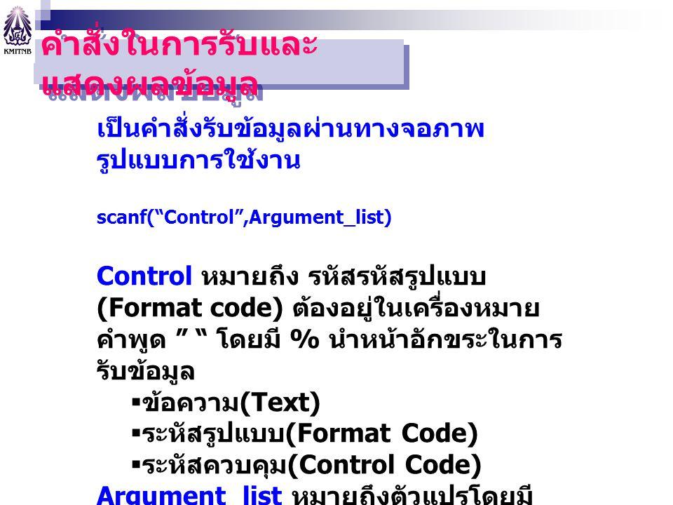 """คำสั่งในการรับและ แสดงผลข้อมูล เป็นคำสั่งรับข้อมูลผ่านทางจอภาพ รูปแบบการใช้งาน scanf(""""Control"""",Argument_list) Control หมายถึง รหัสรหัสรูปแบบ (Format c"""