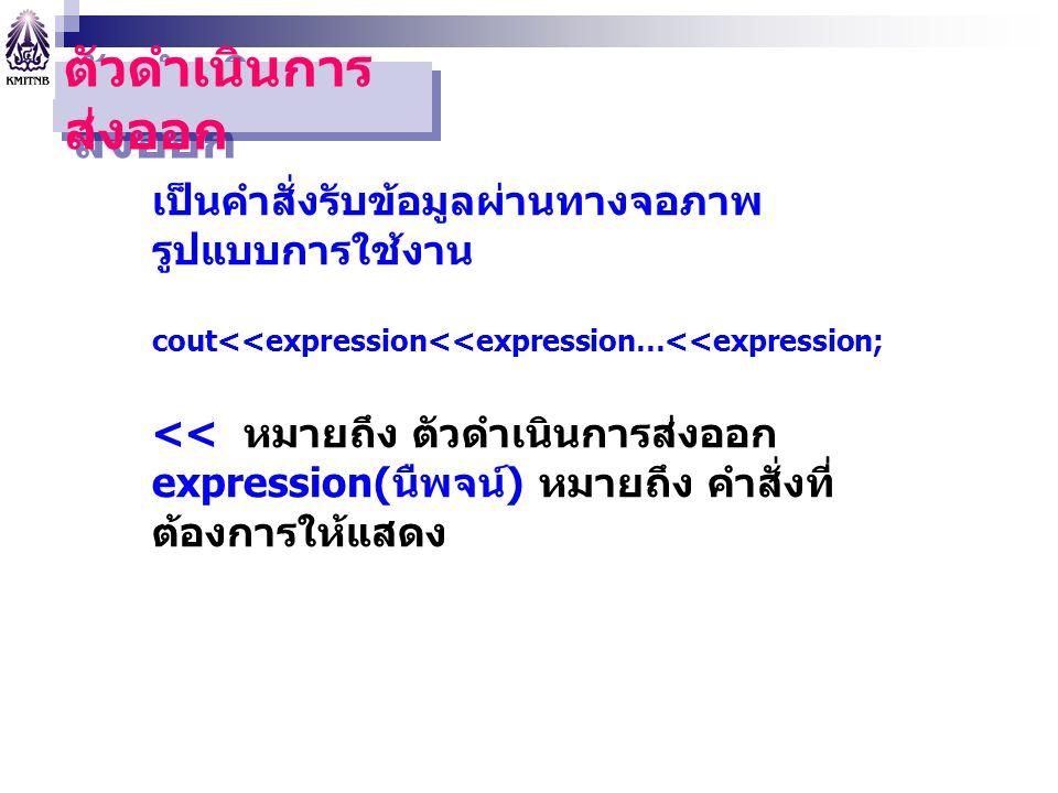 ตัวดำเนินการ ส่งออก เป็นคำสั่งรับข้อมูลผ่านทางจอภาพ รูปแบบการใช้งาน cout<<expression<<expression…<<expression; << หมายถึง ตัวดำเนินการส่งออก expressio