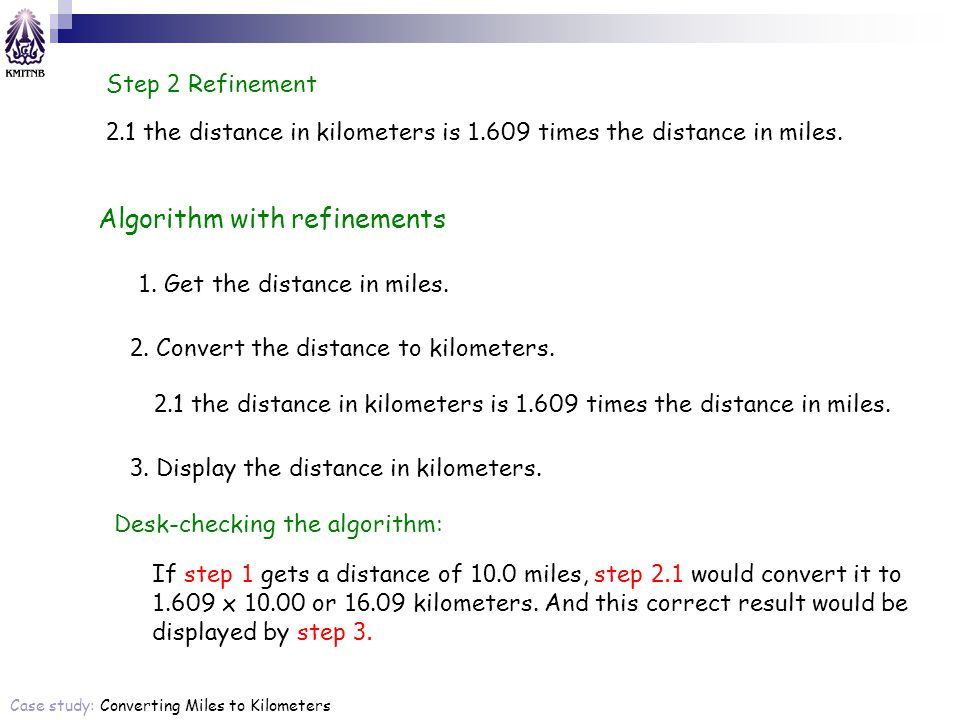 Step 2 Refinement 2.1 the distance in kilometers is 1.609 times the distance in miles. Algorithm with refinements 1. Get the distance in miles. 2. Con