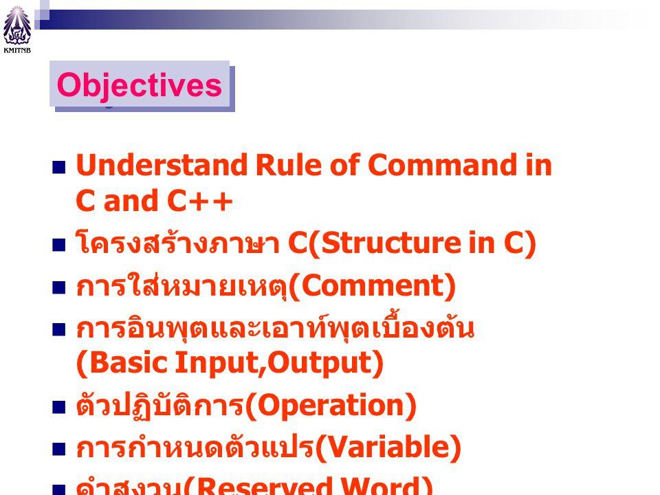 Objectives Understand Rule of Command in C and C++ โครงสร้างภาษา C(Structure in C) การใส่หมายเหตุ (Comment) การอินพุตและเอาท์พุตเบื้องต้น (Basic Input