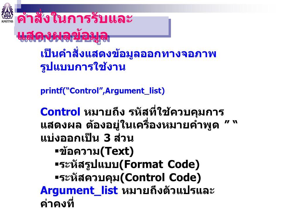 """คำสั่งในการรับและ แสดงผลข้อมูล เป็นคำสั่งแสดงข้อมูลออกทางจอภาพ รูปแบบการใช้งาน printf(""""Control"""",Argument_list) Control หมายถึง รหัสที่ใช้ควบคุมการ แสด"""