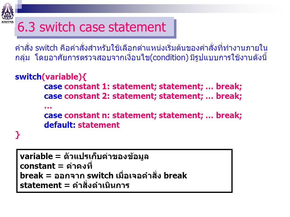6.3 switch case statement คำสั่ง switch คือคำสั่งสำหรับใช้เลือกตำแหน่งเริ่มต้นของคำสั่งที่ทำงานภายใน กลุ่ม โดยอาศัยการตรวจสอบจากเงื่อนไข(condition) มีรูปแบบการใช้งานดังนี้ switch(variable){ case constant 1: statement; statement; … break; case constant 2: statement; statement; … break; … case constant n: statement; statement; … break; default: statement } variable = ตัวแปรเก็บค่าของข้อมูล constant = ค่าคงที่ break = ออกจาก switch เมื่อเจอคำสั่ง break statement = คำสั่งดำเนินการ