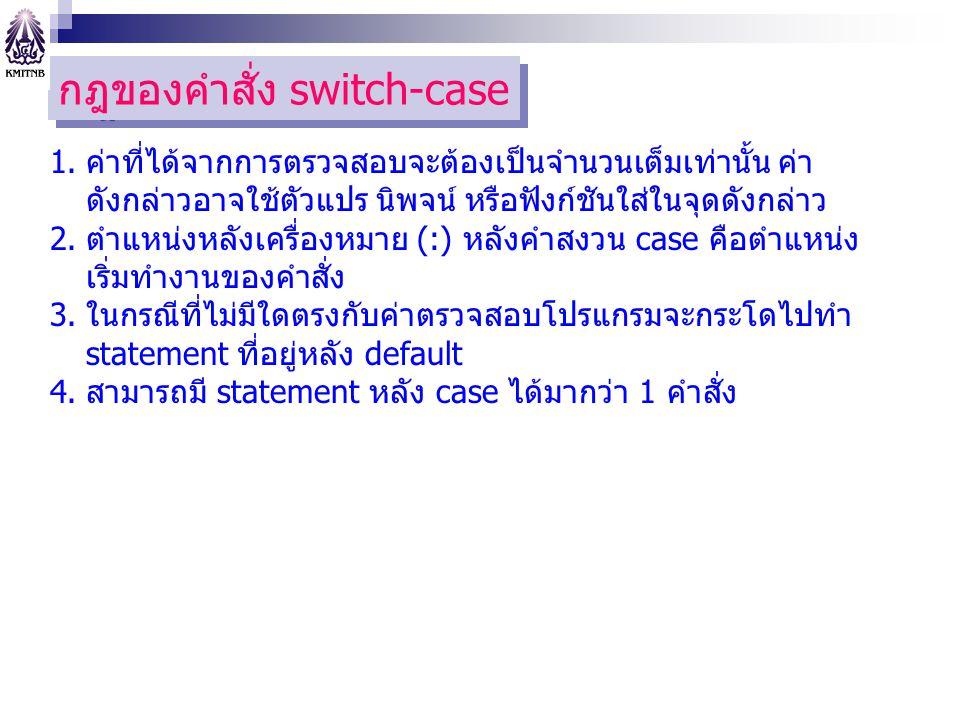 กฎของคำสั่ง switch-case 1.ค่าที่ได้จากการตรวจสอบจะต้องเป็นจำนวนเต็มเท่านั้น ค่า ดังกล่าวอาจใช้ตัวแปร นิพจน์ หรือฟังก์ชันใส่ในจุดดังกล่าว 2.ตำแหน่งหลังเครื่องหมาย (:) หลังคำสงวน case คือตำแหน่ง เริ่มทำงานของคำสั่ง 3.ในกรณีที่ไม่มีใดตรงกับค่าตรวจสอบโปรแกรมจะกระโดไปทำ statement ที่อยู่หลัง default 4.สามารถมี statement หลัง case ได้มากว่า 1 คำสั่ง