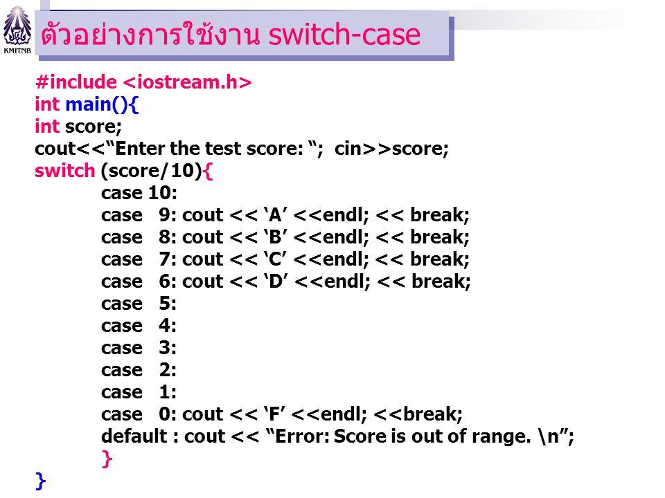 ตัวอย่างการใช้งาน switch-case #include int main(){ int score; cout >score; switch (score/10){ case 10: case 9: cout << 'A' <<endl; << break; case 8: cout << 'B' <<endl; << break; case 7: cout << 'C' <<endl; << break; case 6: cout << 'D' <<endl; << break; case 5: case 4: case 3: case 2: case 1: case 0: cout << 'F' <<endl; <<break; default : cout << Error: Score is out of range.