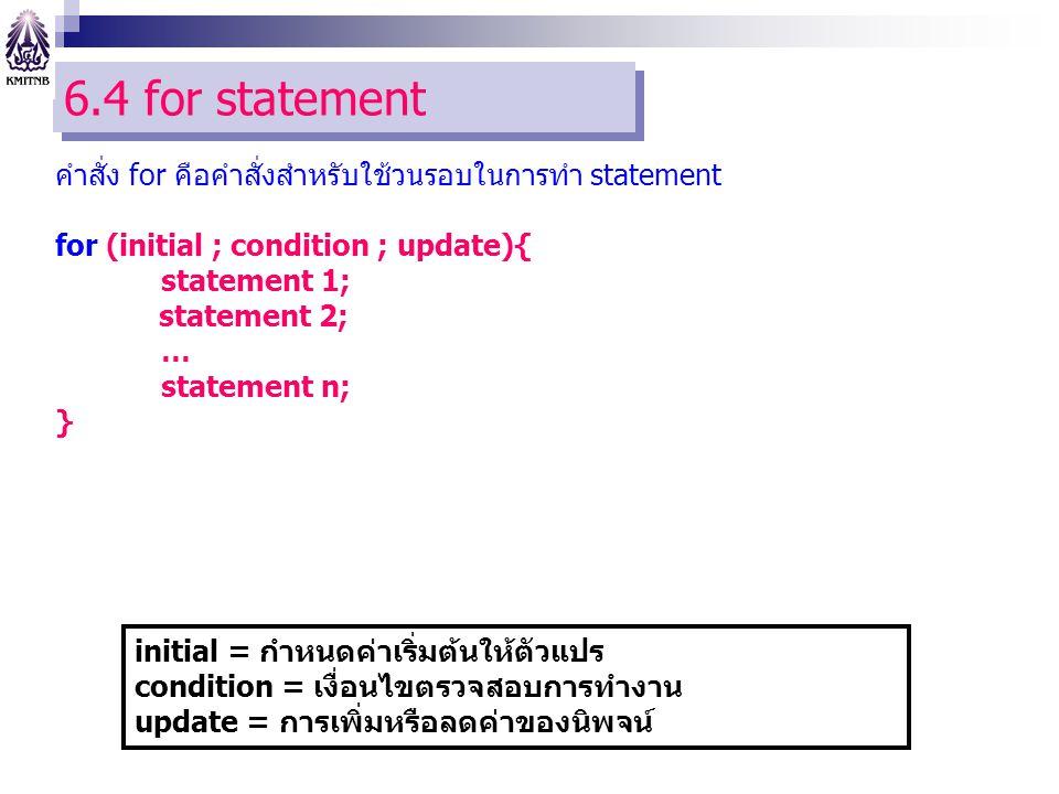 6.4 for statement คำสั่ง for คือคำสั่งสำหรับใช้วนรอบในการทำ statement for (initial ; condition ; update){ statement 1; statement 2; … statement n; } initial = กำหนดค่าเริ่มต้นให้ตัวแปร condition = เงื่อนไขตรวจสอบการทำงาน update = การเพิ่มหรือลดค่าของนิพจน์
