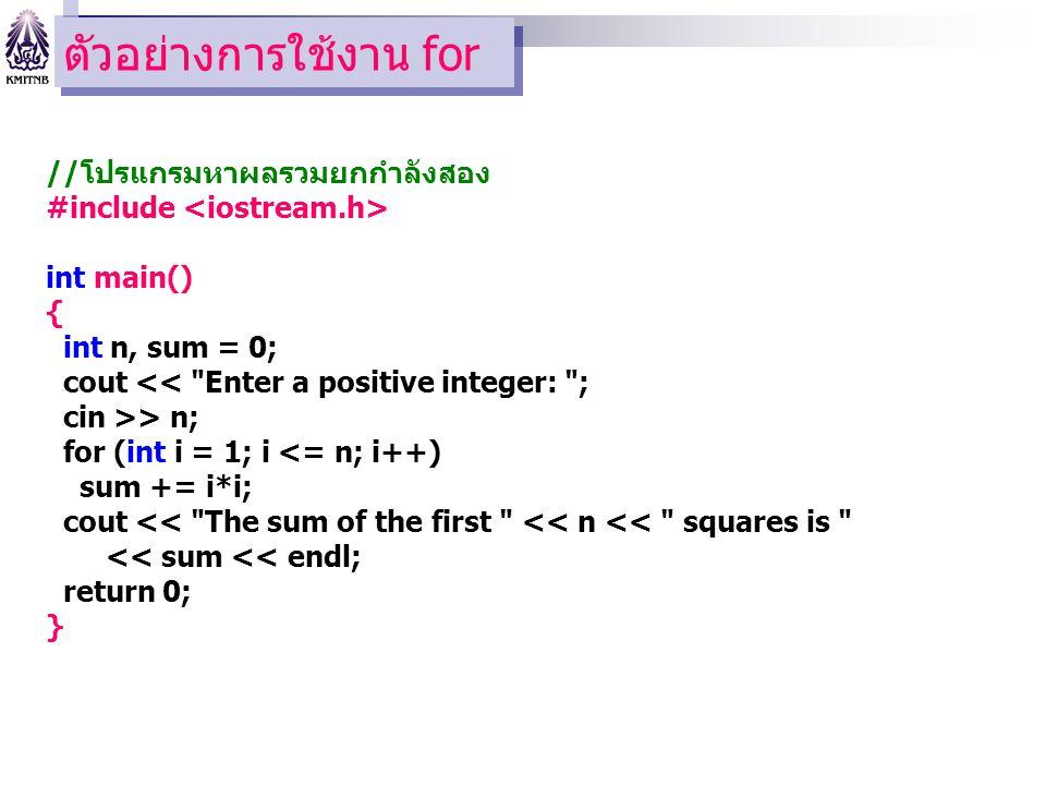 ตัวอย่างการใช้งาน for //โปรแกรมหาผลรวมยกกำลังสอง #include int main() { int n, sum = 0; cout << Enter a positive integer: ; cin >> n; for (int i = 1; i <= n; i++) sum += i*i; cout << The sum of the first << n << squares is << sum << endl; return 0; }