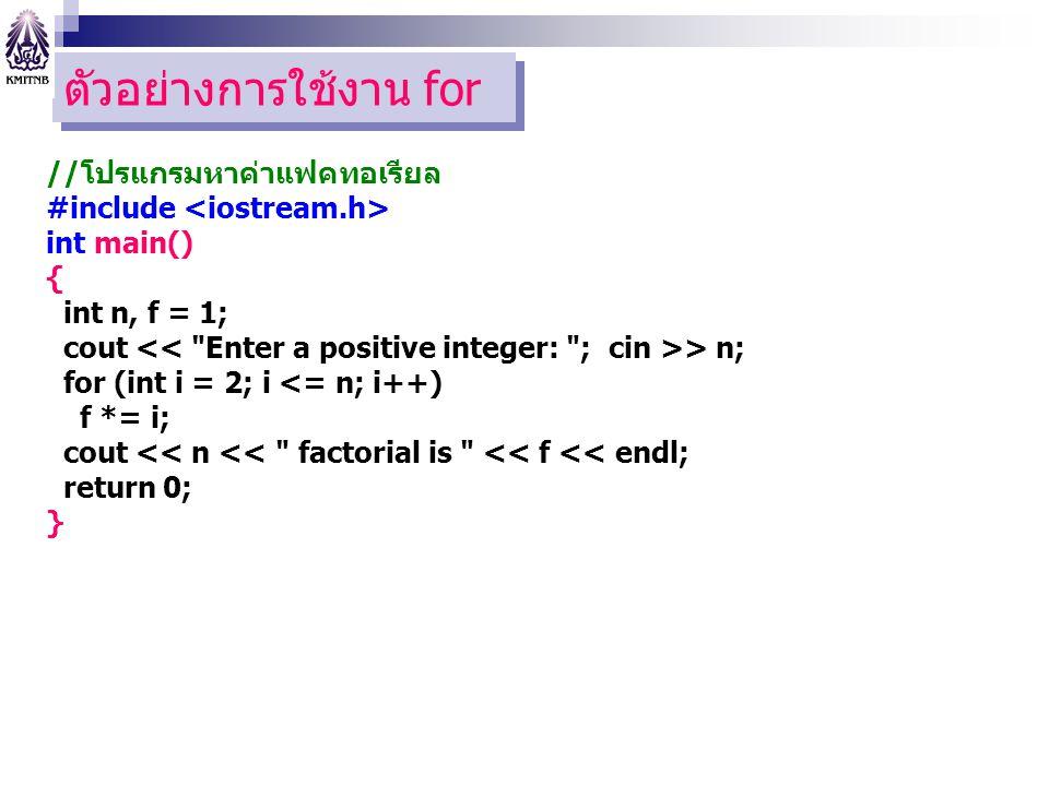 ตัวอย่างการใช้งาน for //โปรแกรมหาค่าแฟคทอเรียล #include int main() { int n, f = 1; cout > n; for (int i = 2; i <= n; i++) f *= i; cout << n << factorial is << f << endl; return 0; }