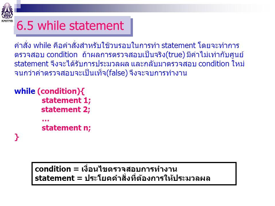 6.5 while statement คำสั่ง while คือคำสั่งสำหรับใช้วนรอบในการทำ statement โดยจะทำการ ตรวจสอบ condition ถ้าผลการตรวจสอบเป็นจริง(true) มีค่าไม่เท่ากับศูนย์ statement จึงจะได้รับการประมวลผล และกลับมาตรวจสอบ condition ใหม่ จนกว่าค่าตรวจสอบจะเป็นเท็จ(false) จึงจะจบการทำงาน while (condition){ statement 1; statement 2; … statement n; } condition = เงื่อนไขตรวจสอบการทำงาน statement = ประโยคคำสั่งที่ต้องการให้ประมวลผล