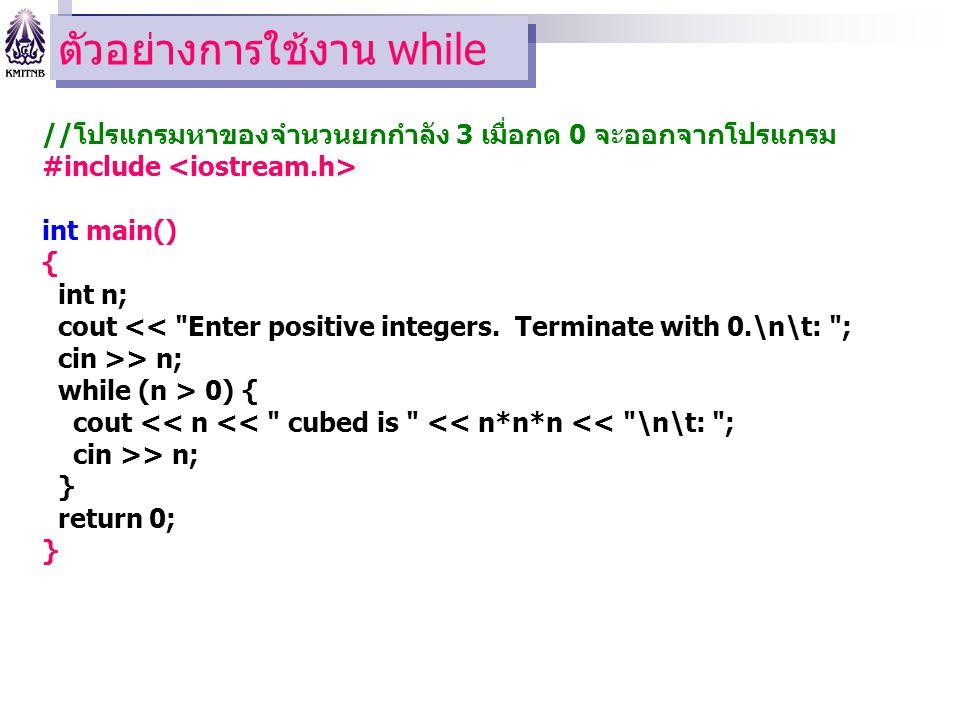ตัวอย่างการใช้งาน while //โปรแกรมหาของจำนวนยกกำลัง 3 เมื่อกด 0 จะออกจากโปรแกรม #include int main() { int n; cout << Enter positive integers.