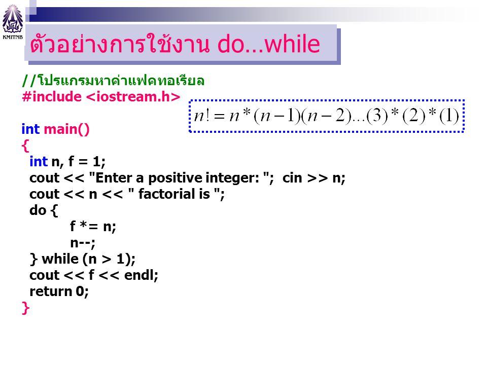 ตัวอย่างการใช้งาน do…while //โปรแกรมหาค่าแฟคทอเรียล #include int main() { int n, f = 1; cout > n; cout << n << factorial is ; do { f *= n; n--; } while (n > 1); cout << f << endl; return 0; }