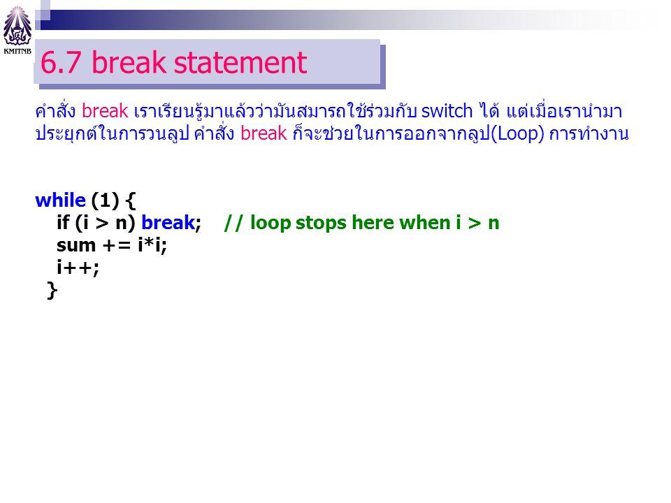 6.7 break statement คำสั่ง break เราเรียนรู้มาแล้วว่ามันสมารถใช้ร่วมกับ switch ได้ แต่เมื่อเรานำมา ประยุกต์ในการวนลูป คำสั่ง break ก็จะช่วยในการออกจากลูป(Loop) การทำงาน while (1) { if (i > n) break; // loop stops here when i > n sum += i*i; i++; }