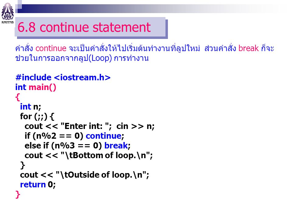 6.8 continue statement คำสั่ง continue จะเป็นคำสั่งให้ไปเริ่มต้นทำงานที่ลูปใหม่ ส่วนคำสั่ง break ก็จะ ช่วยในการออกจากลูป(Loop) การทำงาน #include int main() { int n; for (;;) { cout > n; if (n%2 == 0) continue; else if (n%3 == 0) break; cout << \tBottom of loop.\n ; } cout << \tOutside of loop.\n ; return 0; }