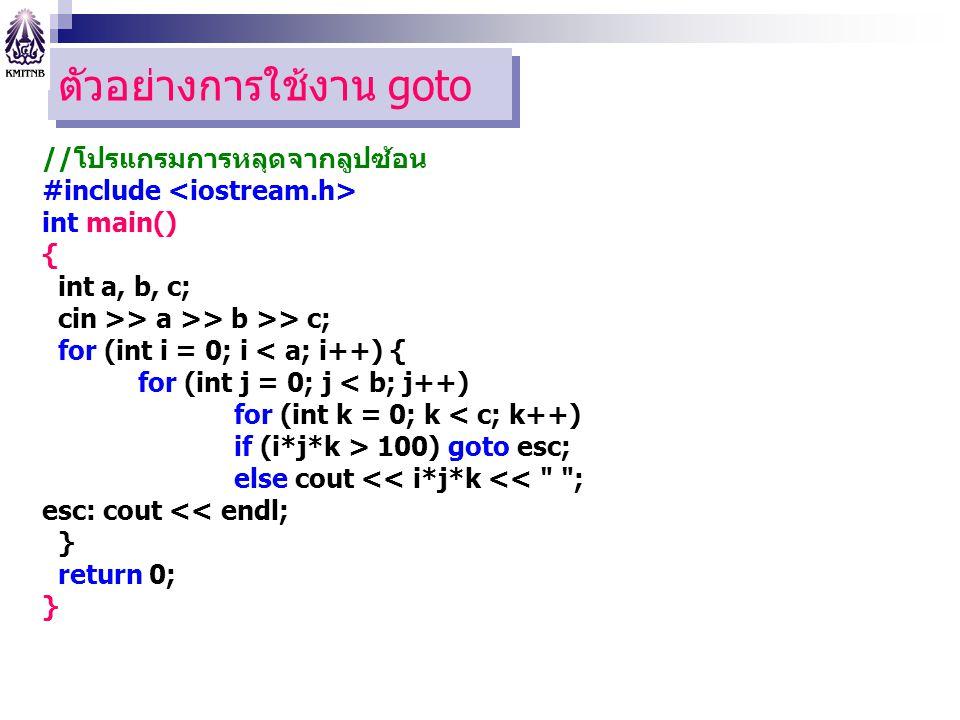 ตัวอย่างการใช้งาน goto //โปรแกรมการหลุดจากลูปซ้อน #include int main() { int a, b, c; cin >> a >> b >> c; for (int i = 0; i < a; i++) { for (int j = 0; j < b; j++) for (int k = 0; k < c; k++) if (i*j*k > 100) goto esc; else cout << i*j*k << ; esc: cout << endl; } return 0; }